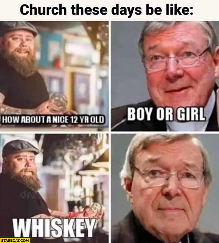 Church these days be like: how about a nice 12-year-old? Boy or girl? Whiskey
