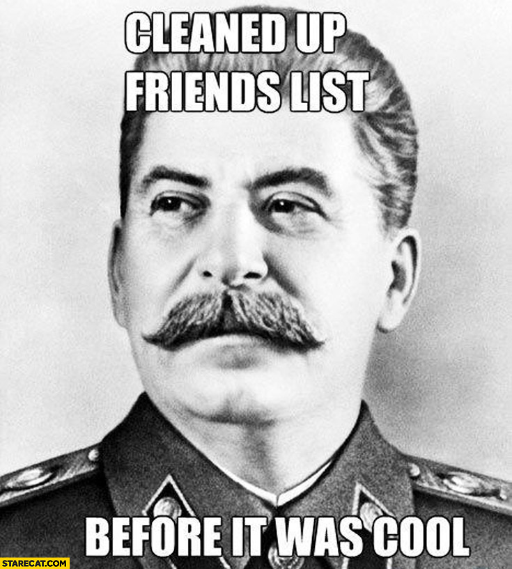 Cleaned up friends list before it was cool Stalin