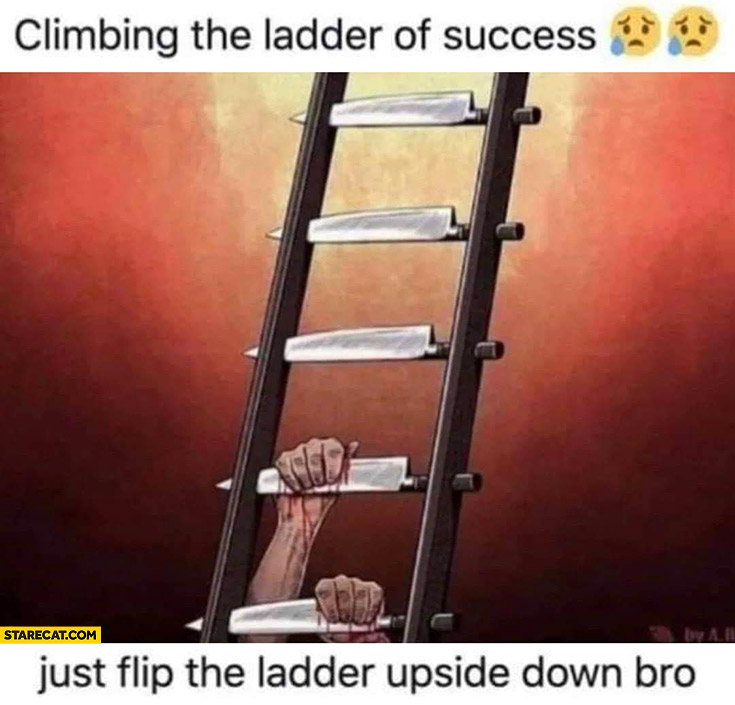 Climbing the ladder of success knives just flip the ladder upside down bro