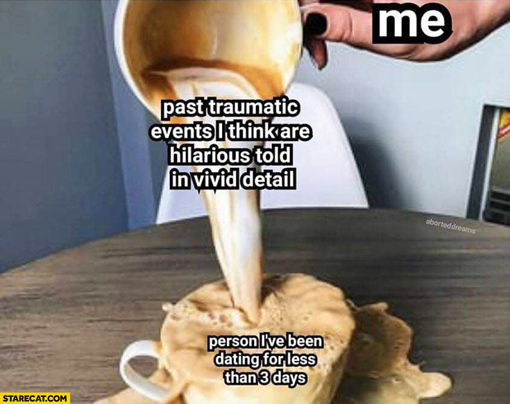 Coffee me past traumatic events I think are hilarious told in vivid detail vs peron I've been dating for less than 3 days