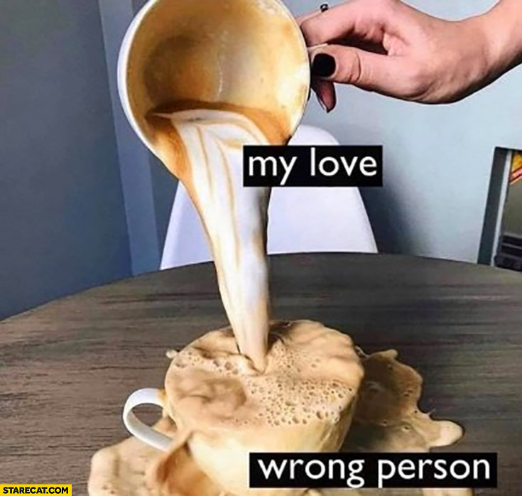 Coffee my love pouring it all at a wrong person