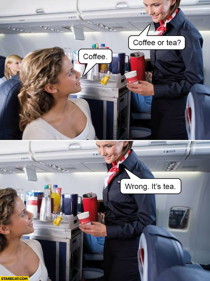 Coffee or tea? Coffee. Wrong, it's tea stewardess asking on a plane