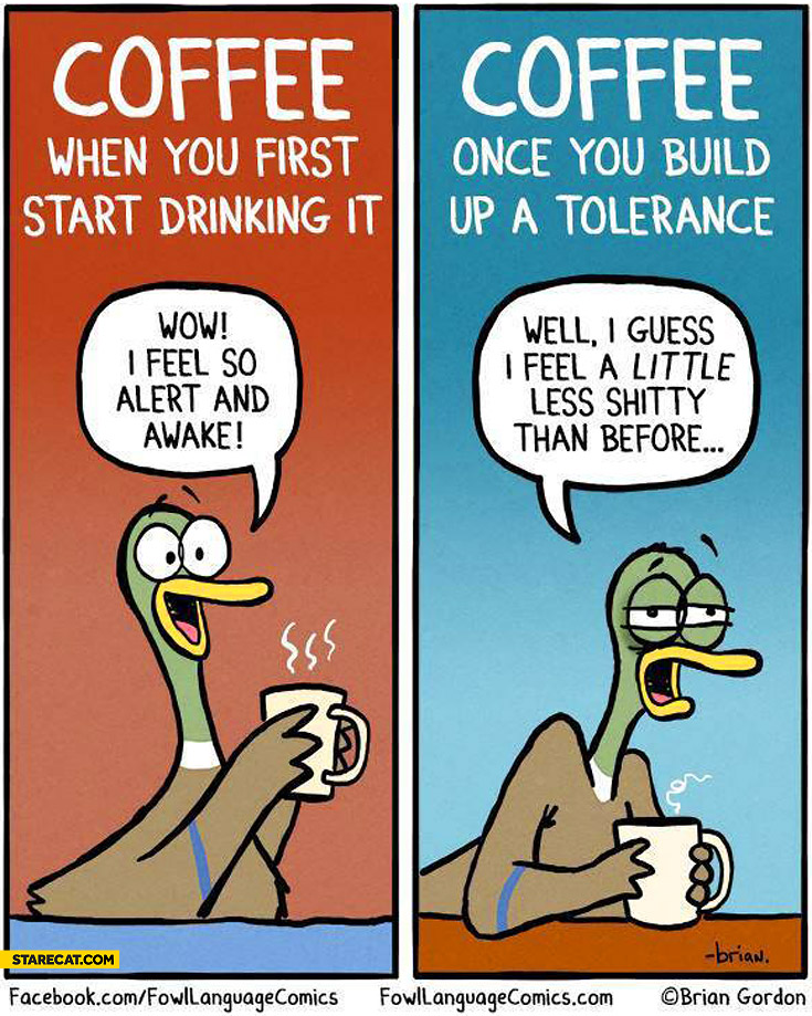 Coffee when you first start drinking it once you build up a tolerance