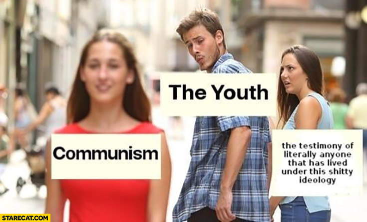 Communism the youth looking without remembering the testimony of literally anyone that has lived under this shitty ideology