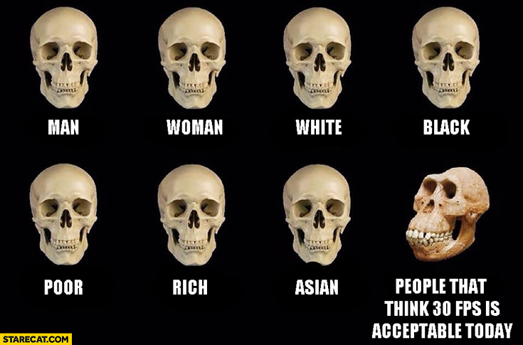 Comparing skull of man, woman, white, black, poor, rich and people that think 30 FPS is acceptable today