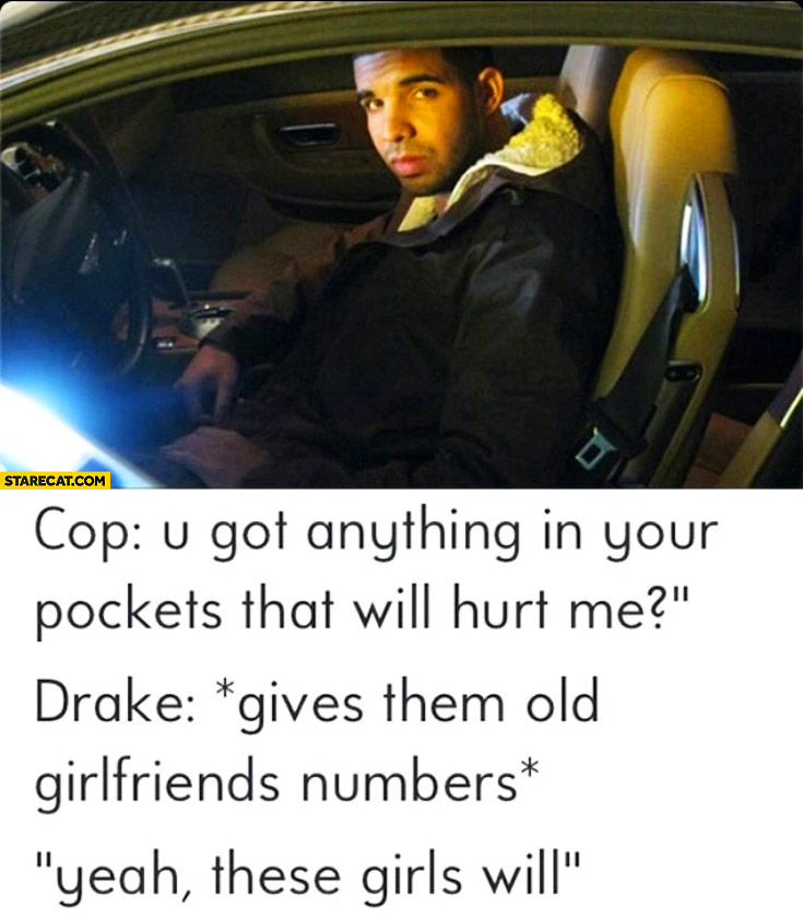 Cop Drake u got anything that will hurt me gives them old girlfriends numbers these will