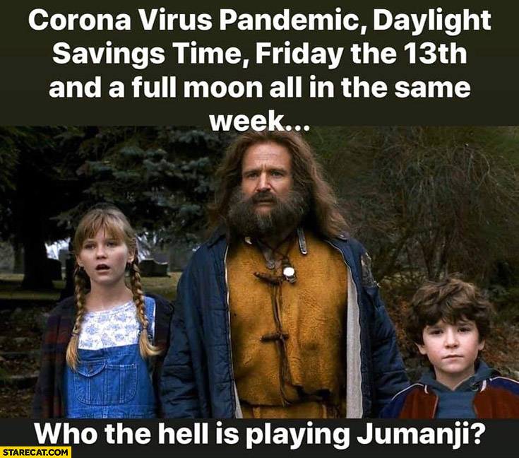 Corona virus pandemic, daylight savings time, Friday the 13th and a full moon all in the same week who the hell is playing Jumanji