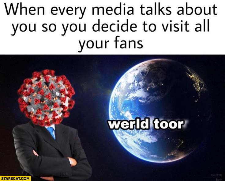 Corona virus when every media talks about you so you decide to visit all your fans