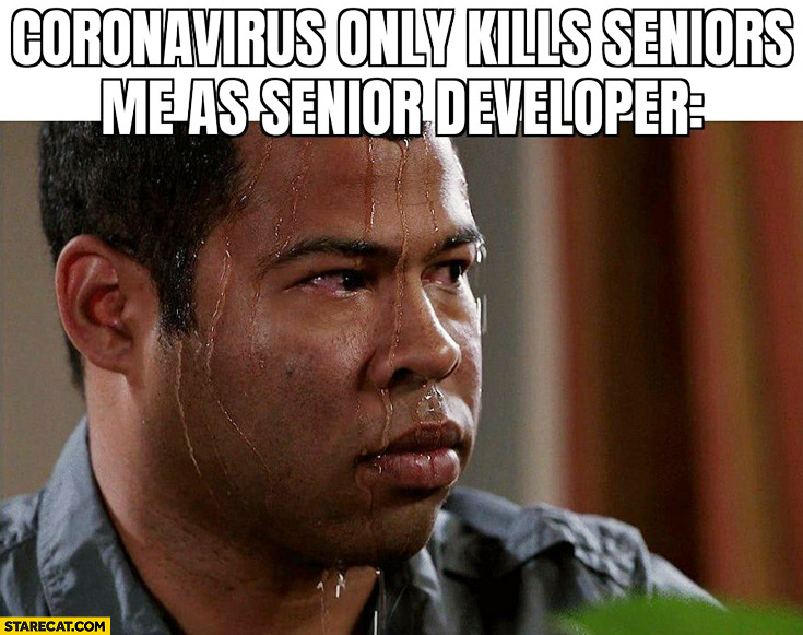 Coronavirus only kills seniors, me as a senior developer stressed perspiring