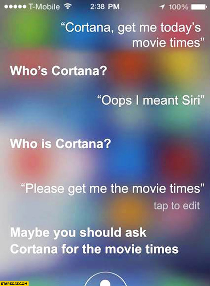 Cortana get me today's movie times. Who is Cortana? Oops I meant Siri. Maybe you should ask Cortana for the movie times