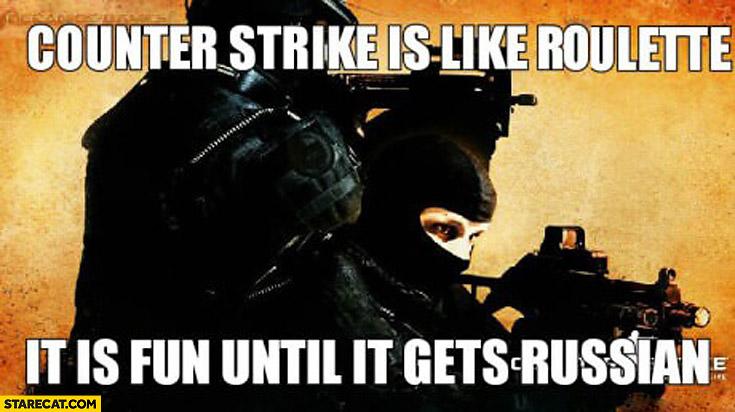 Counter-Strike is like roulette it is fun until it gets Russian