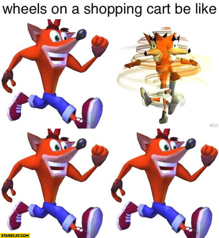 Crash Bandicoot wheels on a shopping cart be like one spinning
