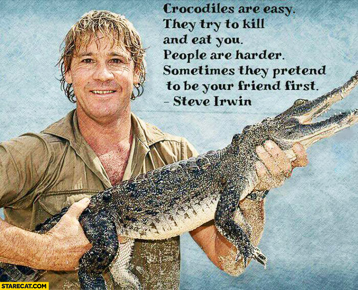 Crocodiles are easy people are harder Steve Irwin