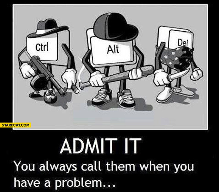 Ctrl alt del admit it you always call them when you have a problem
