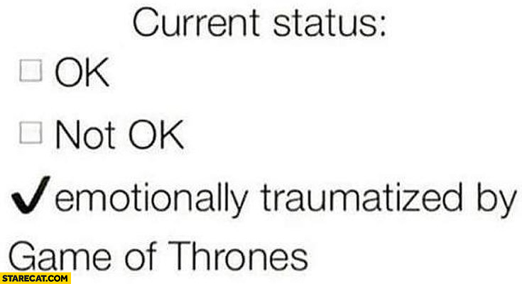 Current status emotionally traumatized by Game of Thrones