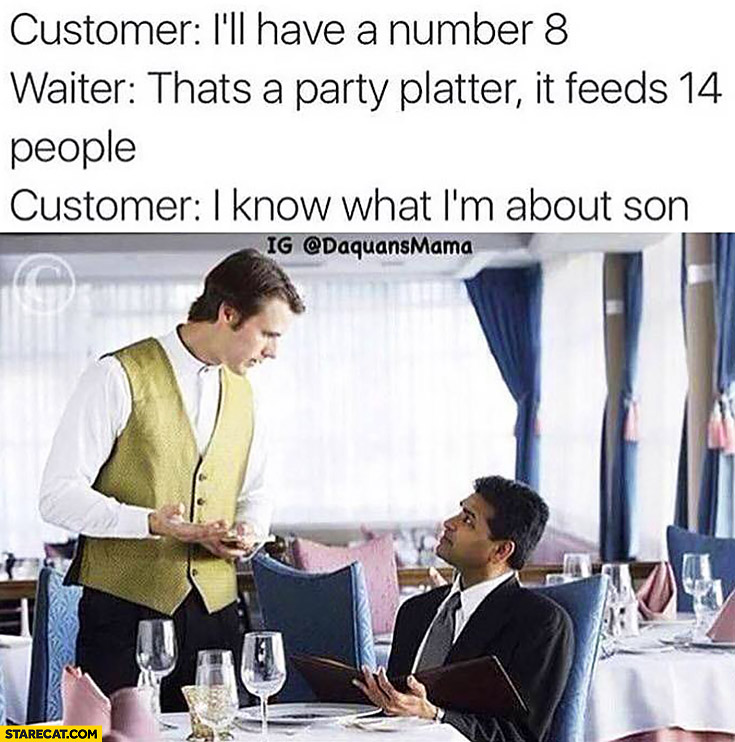 Customer: I'll have a number 8. Waiter: that's a party platter, it feeds 14 people. Customer: I know what I'm about son