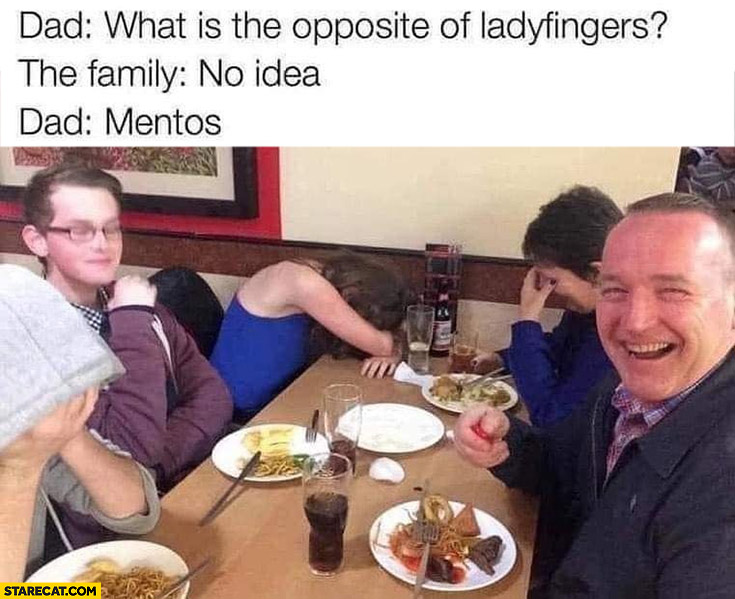 Dad what's the opposite of ladyfingers? Family: no idea, dad: Mentos