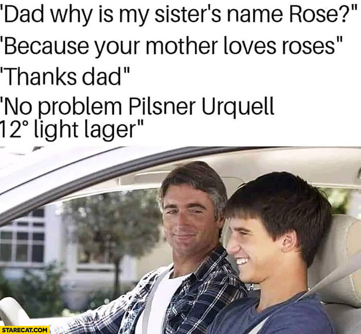 Dad why is my sister's name Rose? Because your mother loves roses, thanks dad, no problem Pilsner Urquell 12 light lager