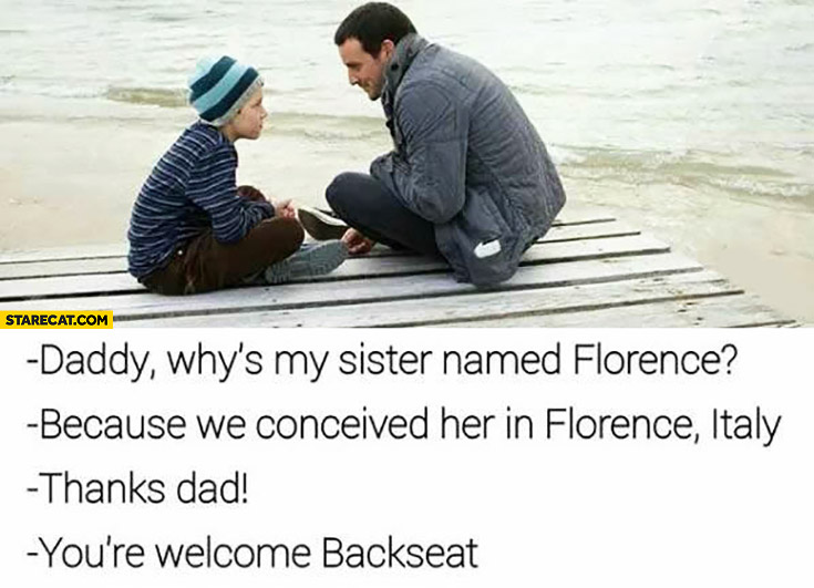 Daddy, why's my sister named Florence? Because we conceived her in Florence, Italy. Thanks dad. You're welcome backseat