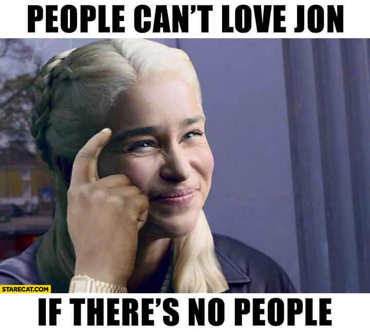 Daenerys Khaleesi people cant love Jon Snow if there's no people meme