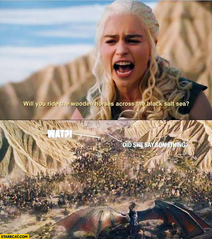 Daenerys what? Did she say something? Will you ride the wooden horses across the black salt sea? Game of Thrones
