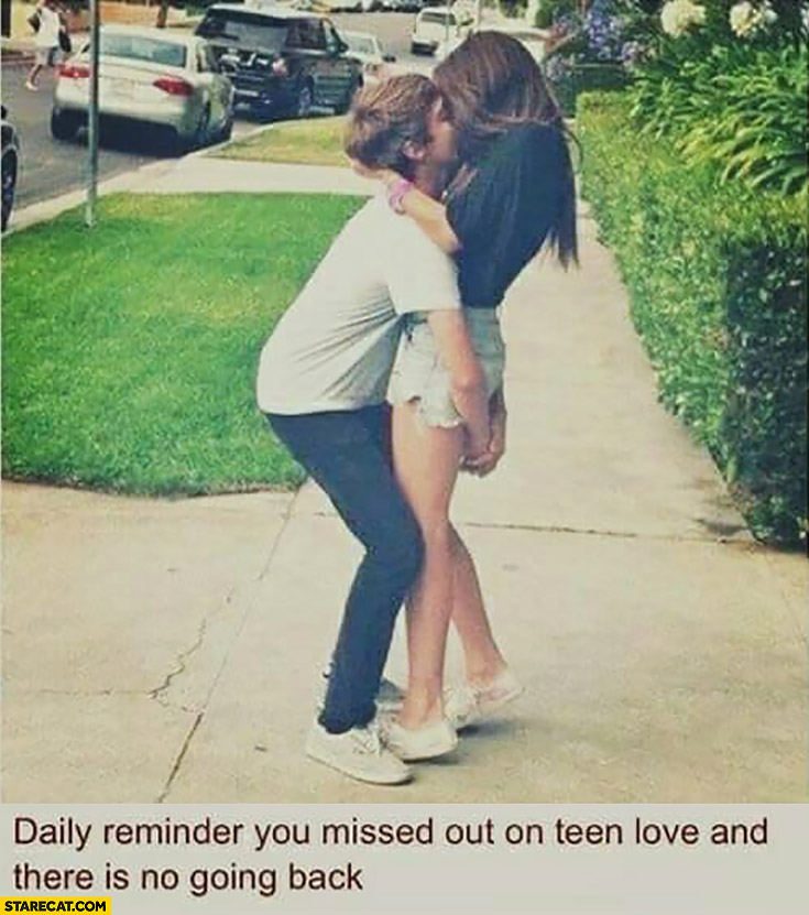 Daily reminder you missed out on teen love and there is no going back