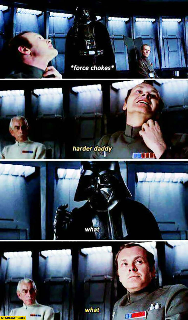 Darth Vader force chokes, harder daddy, what?