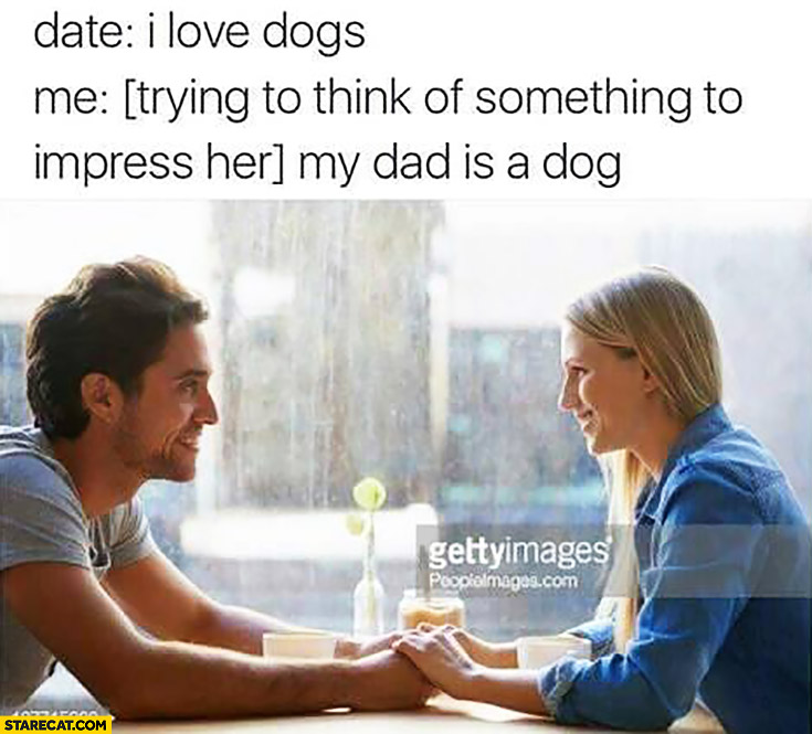 Date: I love dogs. Me: *trying to think of something to impress her* my dad is a dog