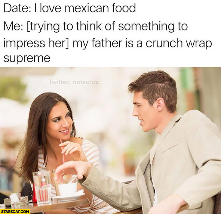 Date: I love mexican food. Me: *trying to think of something to impress her*my father is a crunch wrap supreme
