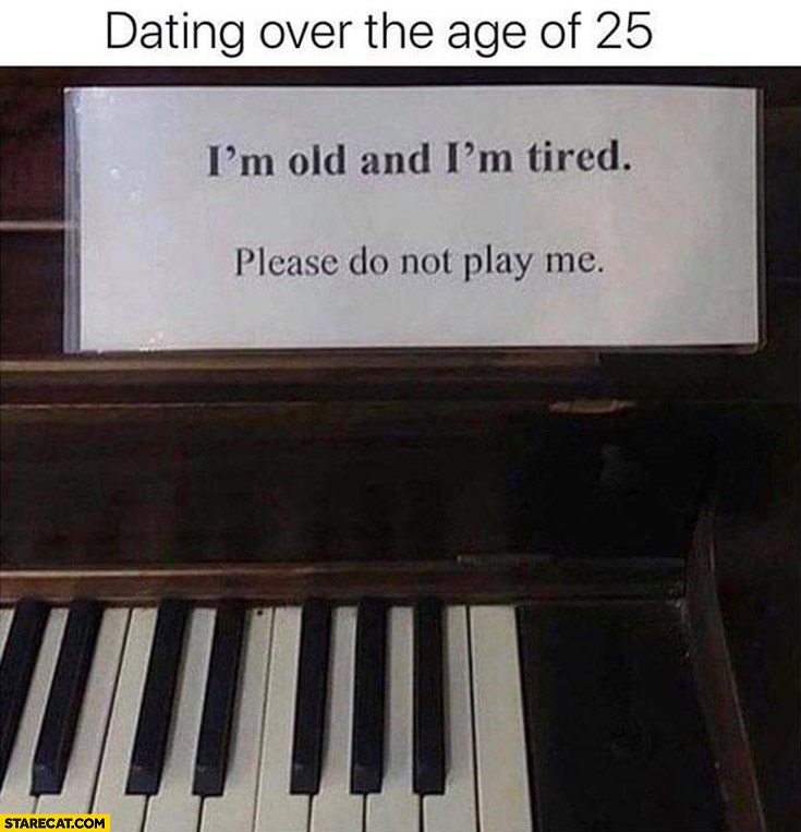 Dating over the age of 25: I'm old and I'm tired please do not play me piano