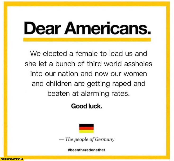 Dear Americans, we elected a female to lead us and she let a bunch of third world assholes into our nation. Good luck, the people of Germany. Angela Merkel