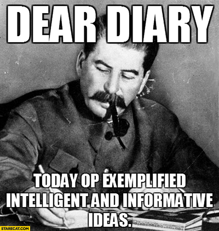 Dear diary today OP exemplified intelligent and informative ideas Stalin meme