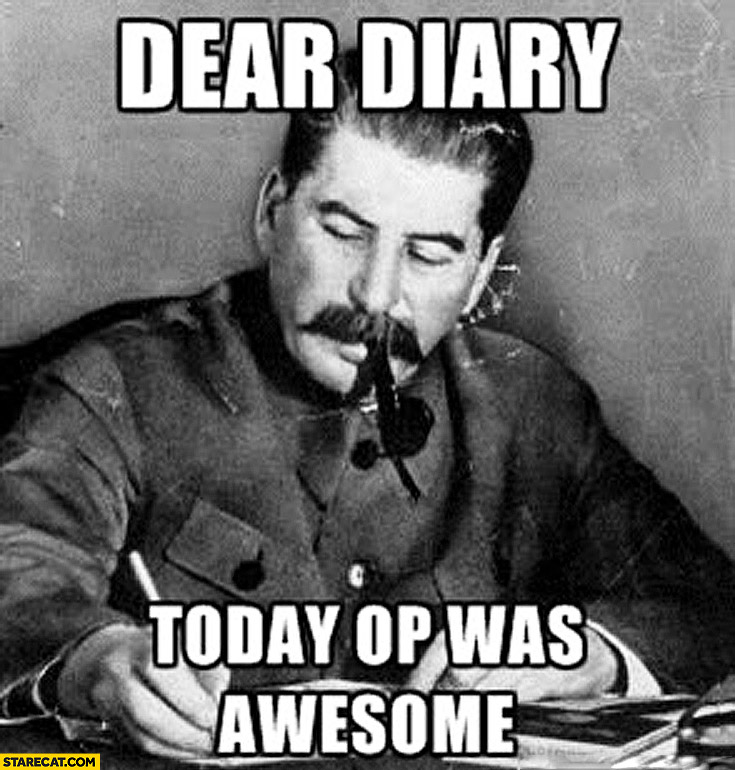 Dear diary today OP was awesome Stalin meme