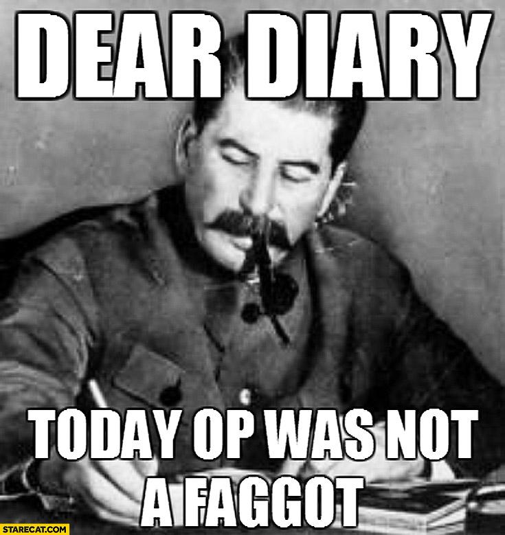 Dear diary today OP was not a faggot Stalin meme