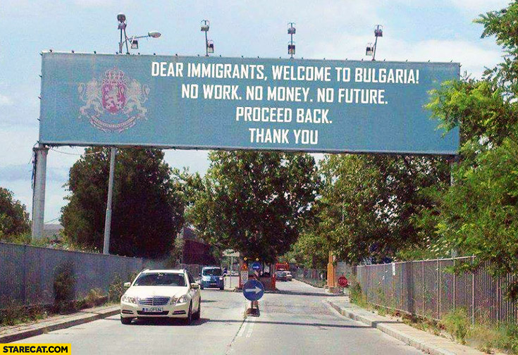 Dear immigrants welcome to Bulgaria no work no money no future proceed back thank you