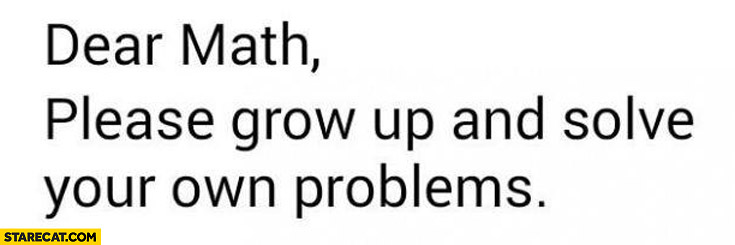 Dear Math please grow up and solve your own problems