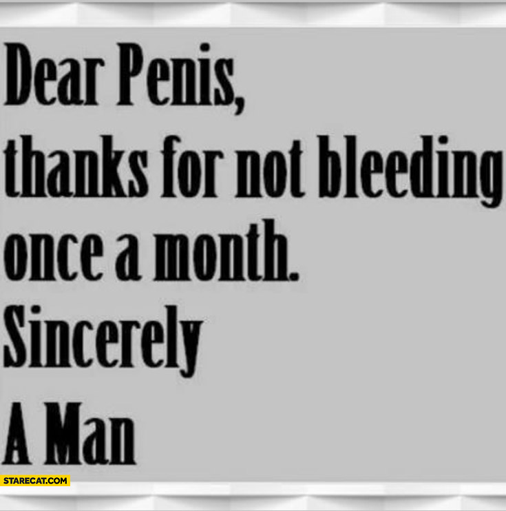 Dear penis thanks for not bleeding once a month sincerely a man