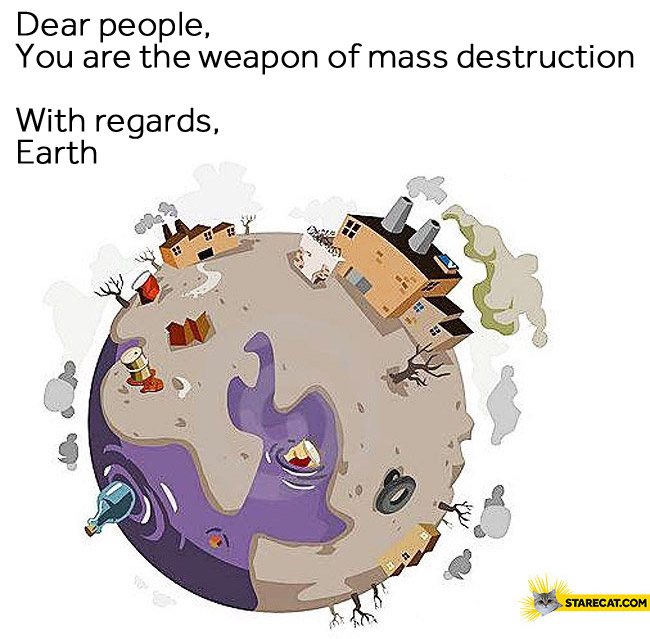 Dear people you are the weapon of mass destruction with regards earth