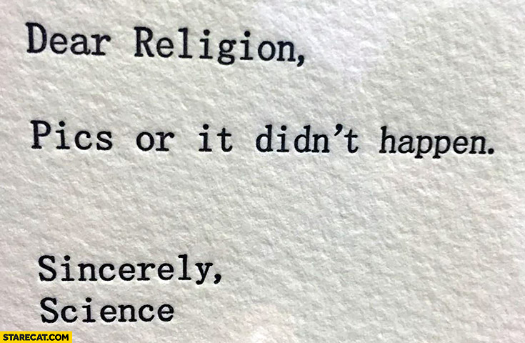 Dear religion, pics or it didn't happen. Sincerely, science
