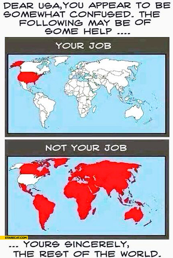 Dear USA you appear to be confused, the following may help: this is your job, this is not your job. Parts of the world