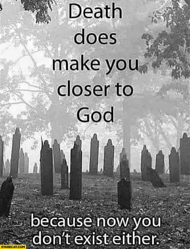 Death does make you closer to God because now you don't exist either