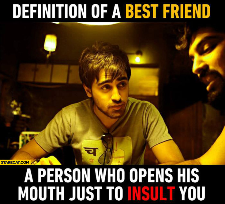 Definition of a best friend: a person who opens his mouth just to insult you