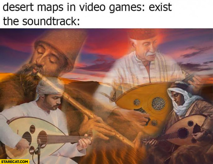 Desert maps in video games exist the soundtrack be like