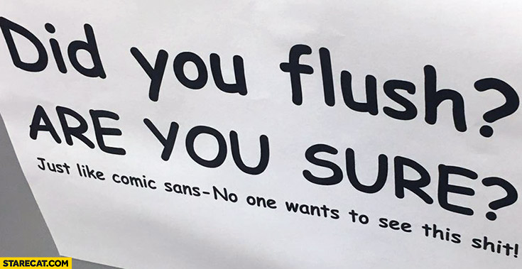 Did you flush? Are you sure? Just like comic sans – no one wants to see this shit