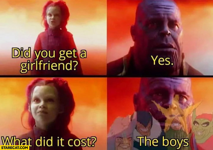 Did you get a girlfriend? Yes. What did it cost? The boys