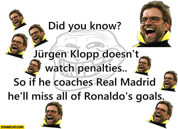 Did you know Jurgen Klopp doesn't watch penalties so if he coaches Real Madrid he'll miss all of Ronaldo's goals