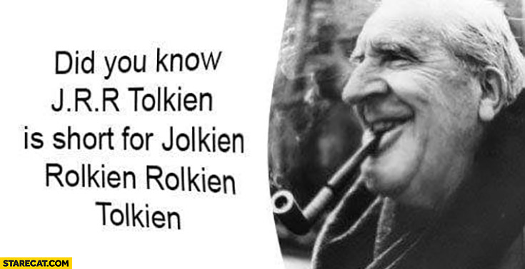 Did you know that JRR Tolkien is short for Jolkien Rolkien Rolkien Tolkien?