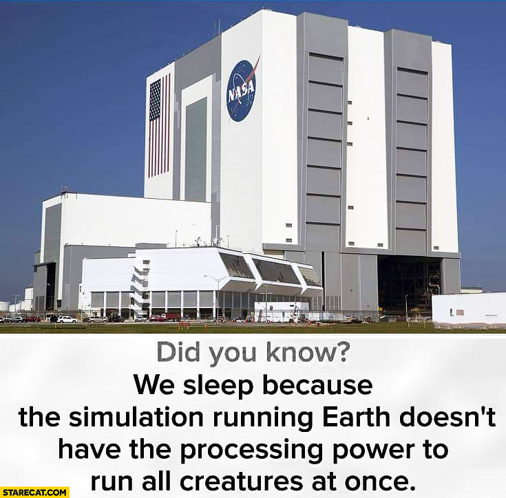 Did you know we sleep because the simulation running earth doesn't have the processing power to run all creatures at once? NASA headquaters
