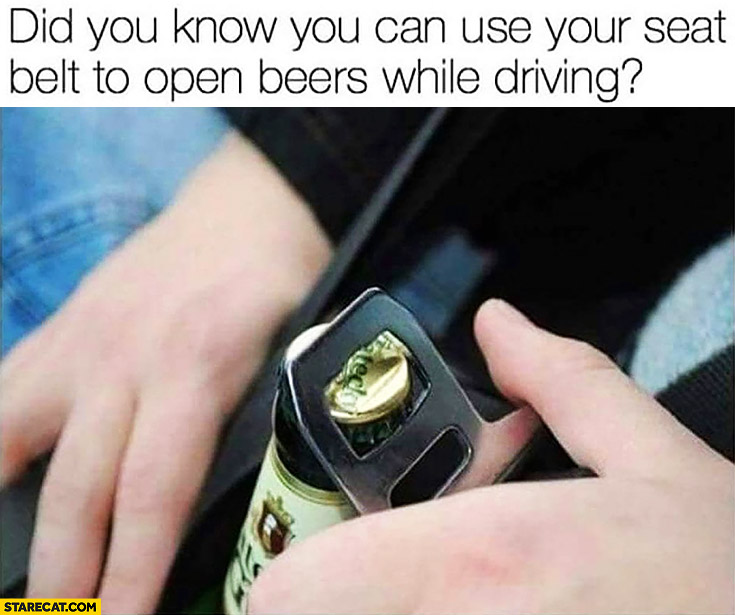 Did you know you can use your seat belt to open beers while driving? Life hack protip