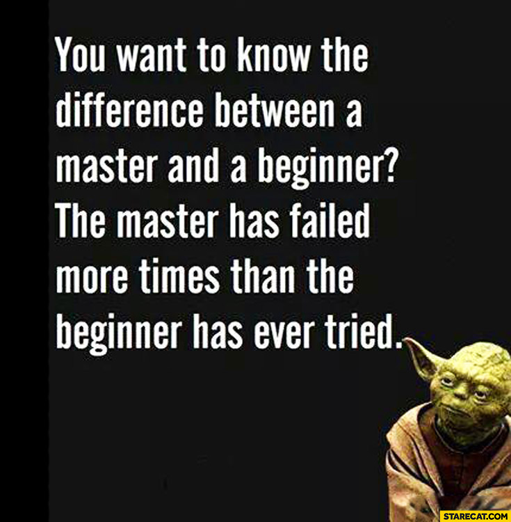 Difference between master and a beginner: master has failed more times than the beginner has ever tried Yoda